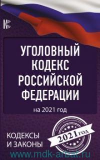 Уголовный кодекс Российской Федерации : на 2021 год