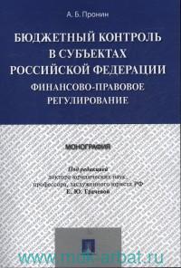 Бюджетный контроль в субъектах Российской Федерации : финансово-правовое регулирование : монография