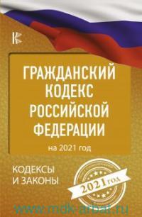 Гражданский кодекс Российской Федерации : на 2021 год