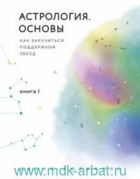 Астрология. Основы. Как заручиться поддержкой звезд. Кн.1