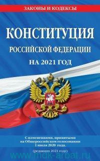 Конституция Российской Федерации на 2021 год : с изменениями, принятыми на Общероссийском голосовании 1 июля 2020 г. (редакция 2021 г.)