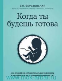 Когда ты будешь готова : как спокойно спланировать беременность и настроиться на осознанное материнство