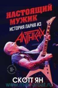 Настоящий мужик : история парня из Anthrax