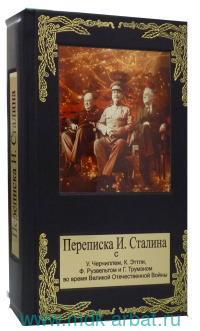 Переписка И. Сталина с У. Черчиллем, К. Эттли, Ф. Рузвельтом и Г. Трумэном во время Великой Отечественной войны 1941-1945 гг.
