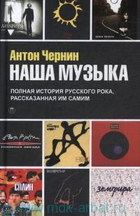 Наша музыка. Полная история русского рока, рассказанная им самим : документальный роман