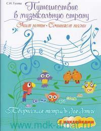 Путешествие в музыкальную страну : Учим ноты. Сочиняем песни : творческая тетрадь для детей с наклейками