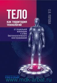 Тело как территория технологий: от социальной инженерии к этике биотехнологического конструирования : монография