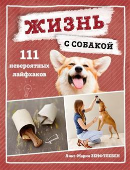 Жизнь с собакой : 111 невероятных лайфхаков