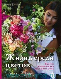 Жизнь среди цветов : букеты и композиции для вашего дома