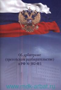 Об арбитраже (третейском разбирательстве) в РФ № 382-ФЗ : принят Государственной Думой 15 декабря 2015 года