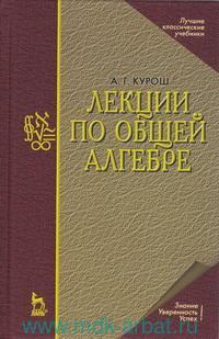 Лекции по общей алгебре : учебник