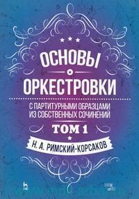 Основы оркестровки : с партитурными образцами из собственных сочинений. Т.1 : учебное пособие