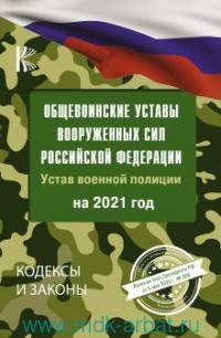 Общевоинские уставы Вооруженных Сил Российской Федерации и Устав военной полиции на 2021 год. Указ Президента РФ от 6 мая 2020 г. №308