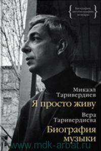 Я просто живу : автобиография / М. Таривердиев. Биография музыки : воспоминания / В. Таривердиева