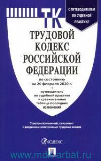 Трудовой кодекс Российской Федерации : по состоянию на 20 февраля 2020 г. + Путеводитель по судебной практике и сравнительная таблица изменений