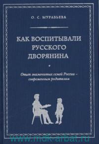 Как воспитывали русского дворянина : опыт знаменитых семей России - современным родителям