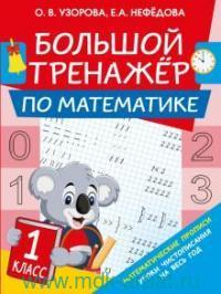 Большой тренажер по обучению математике : 1-й класс