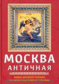 Москва античная. Мифы Древней Эллады на каменных книгах столицы