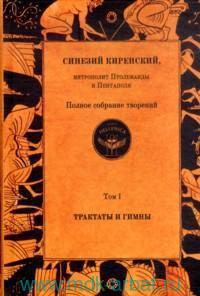 Синезий Киренский, митрополит птолемаиды и пентаполя : полное собрание творений. Т.1. Трактаты и гимны