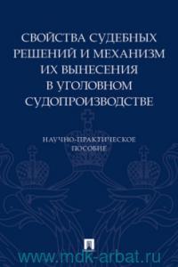 Свойства судебных решений и механизм их вынесения в уголовном судопроизводстве : научно-практическое пособие