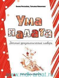 Ума палата : детский фразеологический словарь