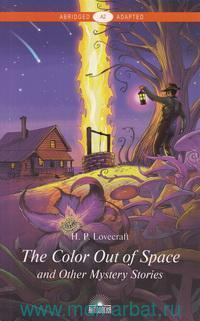 The Color out of Space and Other Mystery Stories = Цвет из иных миров и другие мистические истории : A2 : книга для чтения на английском языке