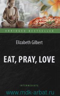 Eat, Pray, Love : One Woman's Search for Everything Across Italy, India and Indonesia = Есть, молиться, любить : книга для чтения на английском языке