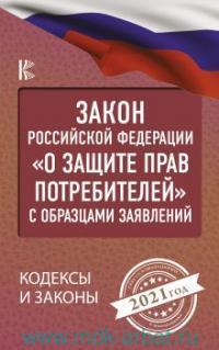 Закон Российской Федерации «О защите прав потребителей» с образцами заявлений на 2021 год