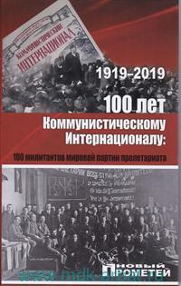 1919-2019. 100 лет Коммунистическому Интернационалу : 100 милитантов мировой партии пролетариата