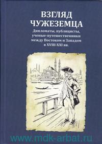 Взгляд чужеземца : дипломаты, публицисты, ученые-путешественники между Востоком и Западом в XVIII-XXI вв.