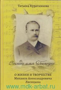 Воспою имя Господне... : О жизни и творчестве Михаила Александровича Лисицына
