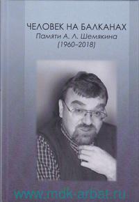 Человек на Балканах : Памяти А. Л. Шемякина (1960-2018)