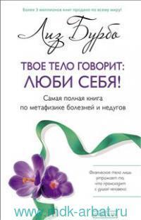 Твое тело говорит : люби себя! : самая полная книга по метафизике болезней и недугов
