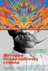 Истории непризнанных гениев : Аутсайдеры в искусстве