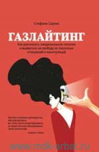 Газлайтинг : как распознать эмоциональное насилие и вырваться на свободу из токсичных отношений и манипуляций