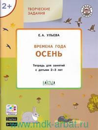 Творческие задания. Времена года : Осень : тетрадь для занятий с детьми 2-3 лет