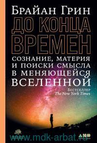 До конца времен : сознание, материя и поиск смысла в меняющейся Вселенной
