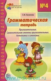 Грамматическая тетрадь №4 для занятий с дошкольниками : прилагательные, сравнительная степень прилагательных, антонимы и синонимы