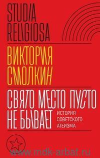 Свято место пусто не бывает : история советского атеизма