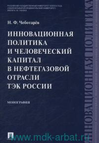 Инновационная политика и человеческий капитал в нефтегазовой отрасли ТЭК России : монография
