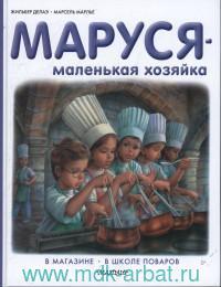 Маруся - маленькая хозяйка : В магазине. В школе поваров : пересказ с фр. Н. Мавлевич