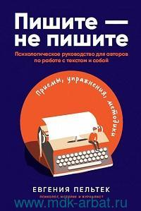 Пишите - не пишите : Психологическое руководство для авторов по работе с текстом и собой