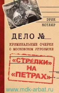 «Стрелки» на «Петрах». Криминальные очерки о московском угрозыске