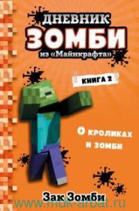 Дневник Зомби из «Майнкрафта». Кн.2. О кроликах и зомби ; Зак и Зомби