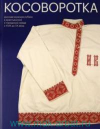 Косоворотка : Русская мужская рубаха в крестьянской и городской среде с XVIII до XX века