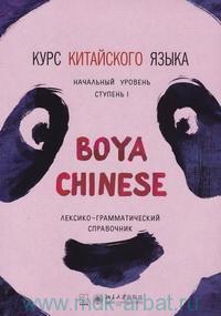 Курс китайского языка «Boya Chinese» : начальный уровень. Ступень 1 : лексико-грамматический справочник