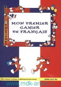 Mon premier cahier de francais = Моя первая тетрадь по французскому языку