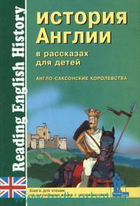 История Англии в рассказах для детей : Англо-саксонские королевства : книга для чтения на английском языке с упражнениями
