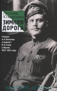 Зимняя дорога : Генерал А. Н. Пепеляев и анархист И. Я. Строд в Якутии, 1922-1923 : документальный роман