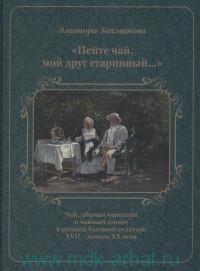 «Пейте чай, мой друг старинный...» : Чай, обычаи чаепития и чайный этикет в русской бытовой культуре XVII - начала XX века